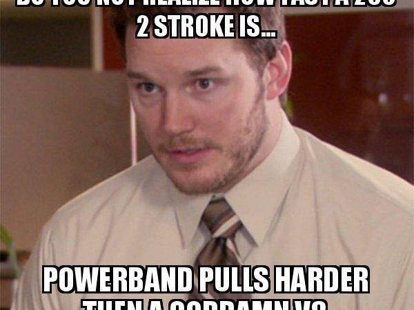 Do you realize how fast a 250 2 stroke is?