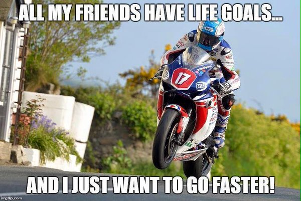 All my friends have life goals, I just wana go faster
