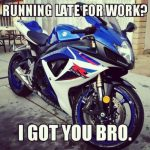 late for work? I got you bro